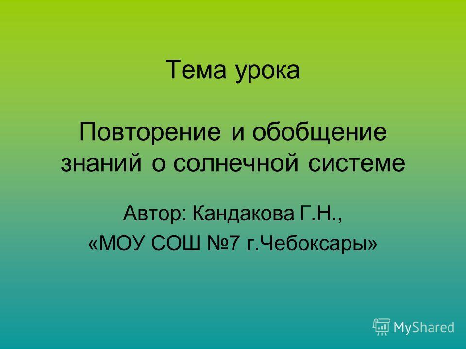 Тема урока Повторение и обобщение знаний о солнечной системе Автор: Кандакова Г.Н., «МОУ СОШ 7 г.Чебоксары»