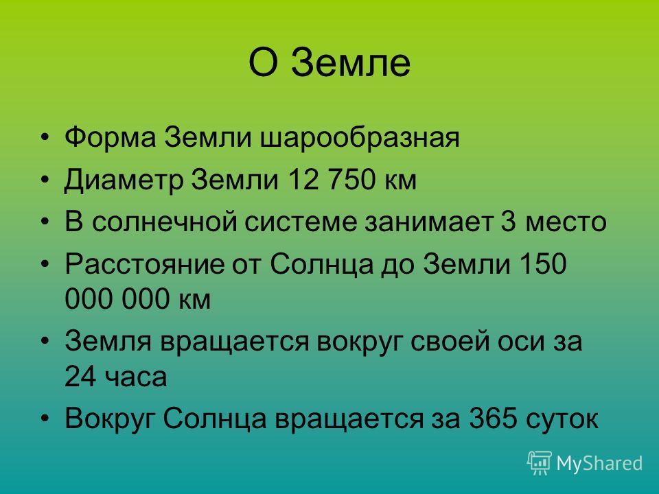 О Земле Форма Земли шарообразная Диаметр Земли 12 750 км В солнечной системе занимает 3 место Расстояние от Солнца до Земли 150 000 000 км Земля вращается вокруг своей оси за 24 часа Вокруг Солнца вращается за 365 суток