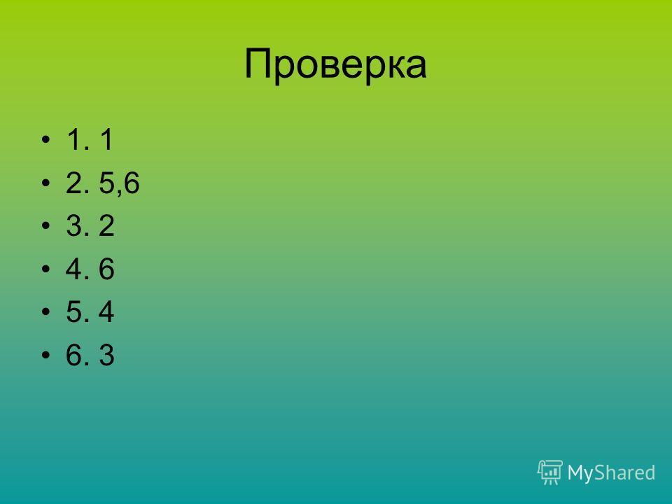 Проверка 1. 1 2. 5,6 3. 2 4. 6 5. 4 6. 3