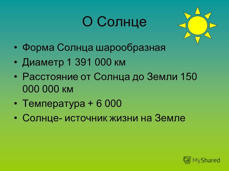 О Солнце Форма Солнца шарообразная Диаметр 1 391 000 км Расстояние от Солнца до Земли 150 000 000 км Температура + 6 000 Солнце- источник жизни на Земле