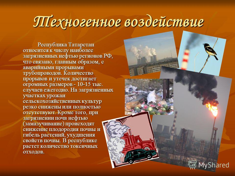 Техногенное воздействие Республика Татарстан относится к числу наиболее загрязненных нефтью регионов РФ, что связано, главным образом, с аварийными прорывами трубопроводов. Количество прорывов и утечек достигает огромных размеров - 10-15 тыс. случаев