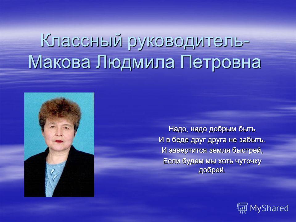 Классный руководитель- Макова Людмила Петровна Надо, надо добрым быть И в беде друг друга не забыть. И завертится земля быстрей, Если будем мы хоть чуточку добрей.