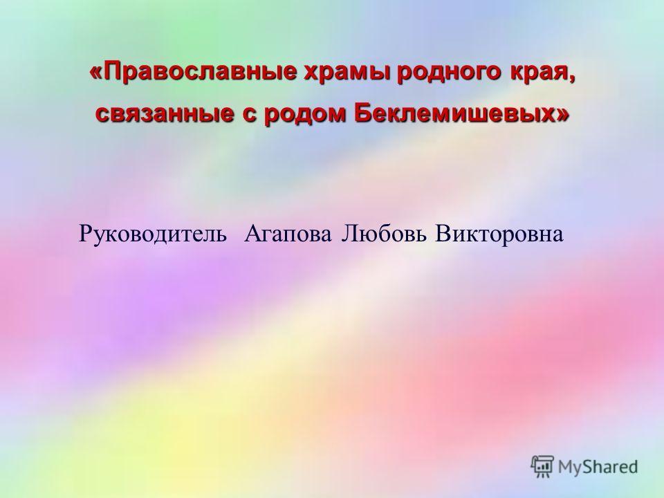 «Православные храмы родного края, связанные с родом Беклемишевых» Руководитель Агапова Любовь Викторовна