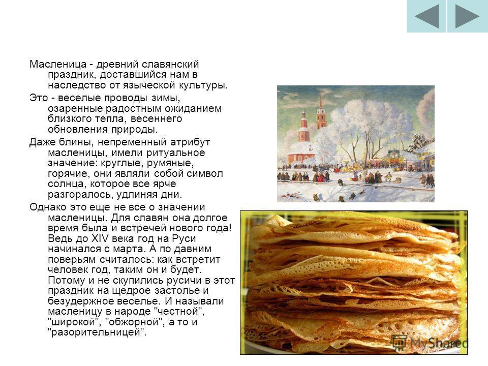 Масленица - древний славянский праздник, доставшийся нам в наследство от языческой культуры. Это - веселые проводы зимы, озаренные радостным ожиданием близкого тепла, весеннего обновления природы. Даже блины, непременный атрибут масленицы, имели риту