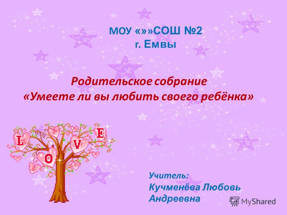 МОУ «» » СОШ 2 г. Емвы Родительское собрание «Умеете ли вы любить своего ребёнка» Учитель: Кучменёва Любовь Андреевна