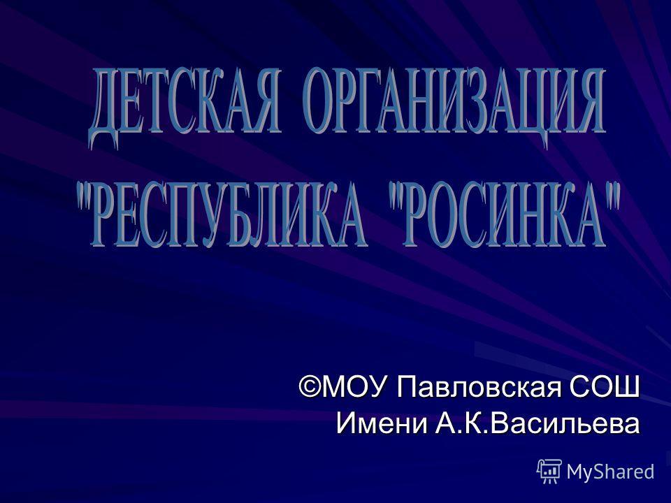 ©МОУ Павловская СОШ Имени А.К.Васильева