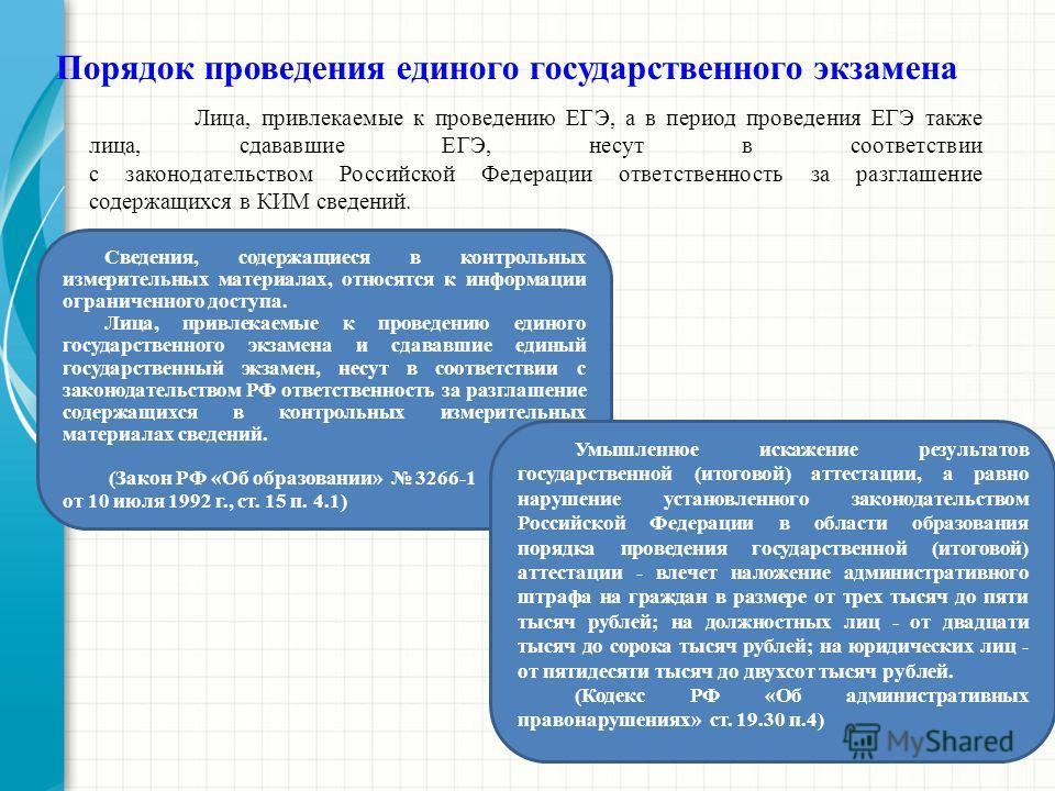Лица, привлекаемые к проведению ЕГЭ, а в период проведения ЕГЭ также лица, сдававшие ЕГЭ, несут в соответствии с законодательством Российской Федерации ответственность за разглашение содержащихся в КИМ сведений. Порядок проведения единого государстве