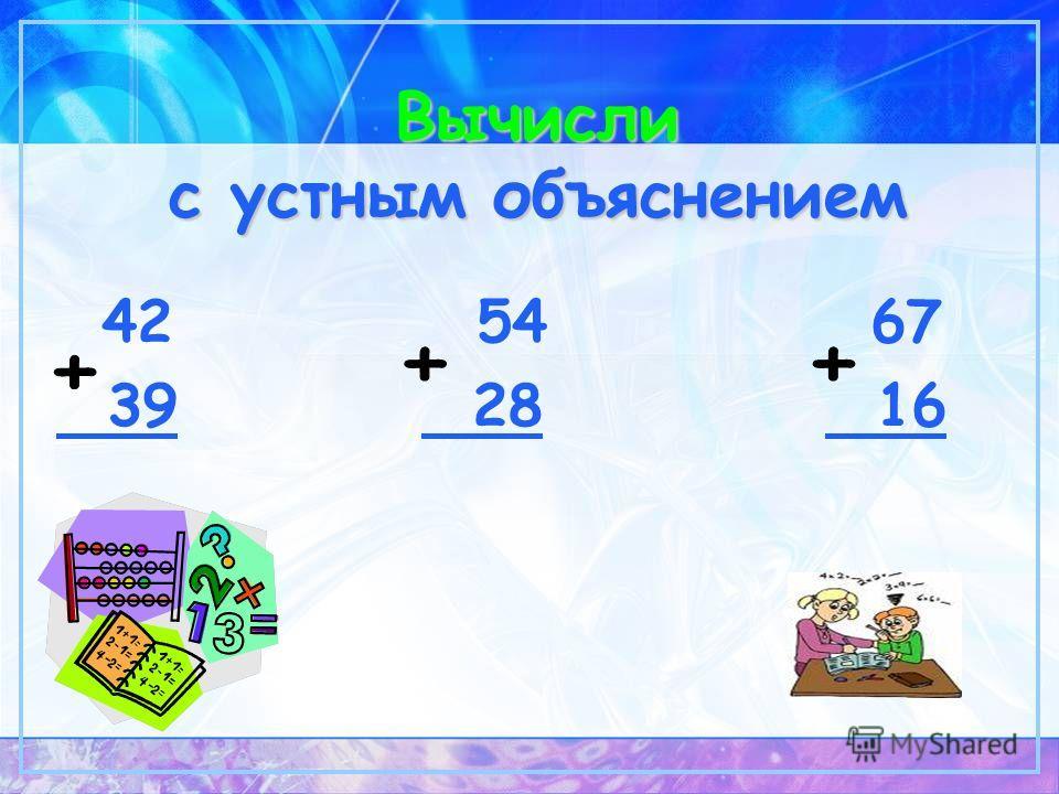 Вычисли с устным объяснением 42 54 67 39 28 16
