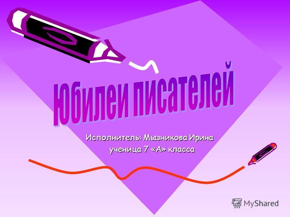 Исполнитель: Мызникова Ирина ученица 7 «А» класса ученица 7 «А» класса