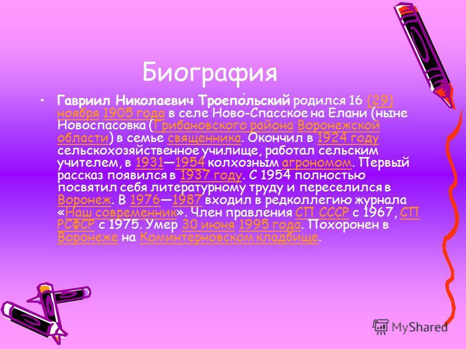 Биография Гавриил Николаевич Троепольский родился 16 (29) ноября 1905 года в селе Ново-Спасское на Елани (ныне Новоспасовка (Грибановского района Воронежской области) в семье священника. Окончил в 1924 году сельскохозяйственное училище, работал сельс
