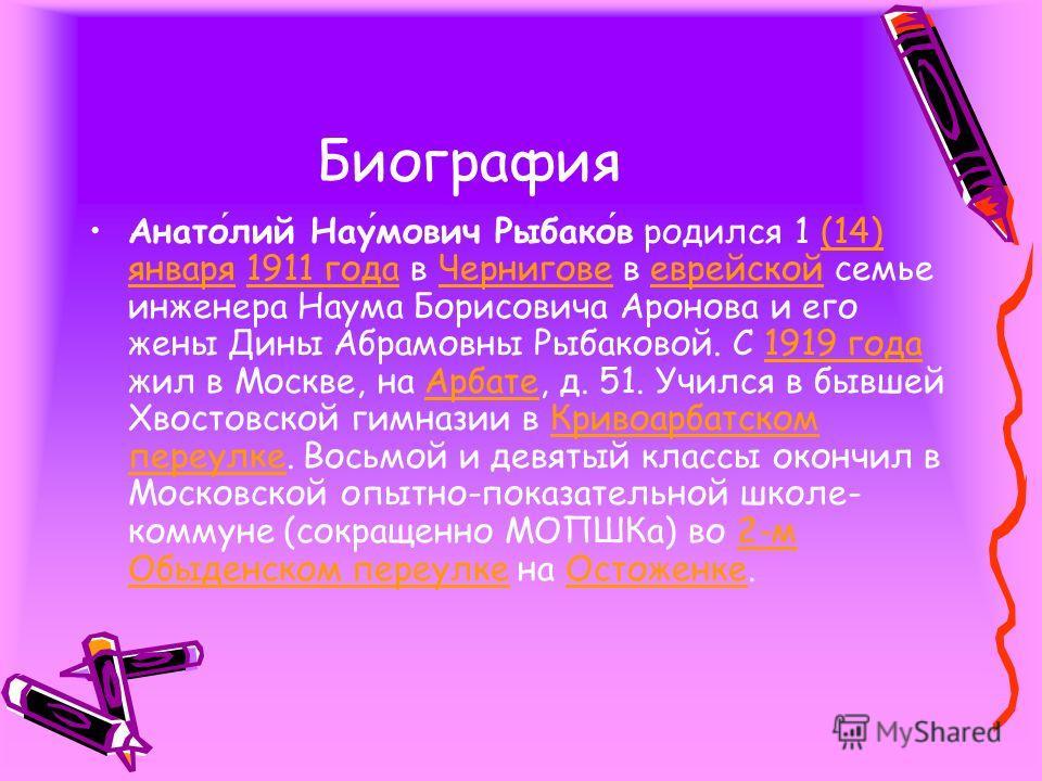 Биография Анатолий Наумович Рыбаков родился 1 (14) января 1911 года в Чернигове в еврейской семье инженера Наума Борисовича Аронова и его жены Дины Абрамовны Рыбаковой. С 1919 года жил в Москве, на Арбате, д. 51. Учился в бывшей Хвостовской гимназии
