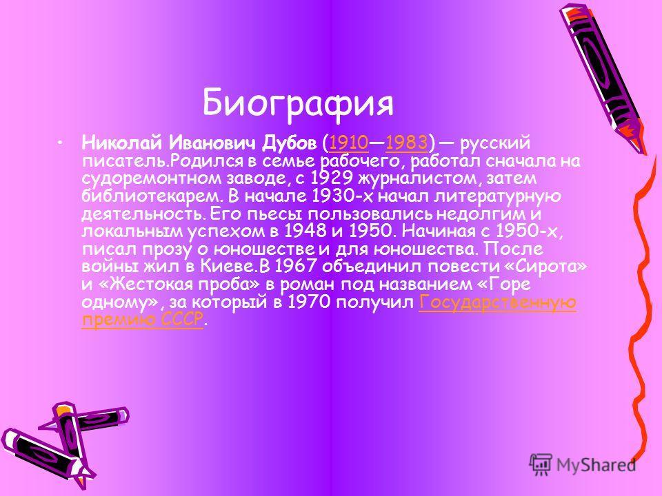 Биография Николай Иванович Дубов (19101983) русский писатель.Родился в семье рабочего, работал сначала на судоремонтном заводе, с 1929 журналистом, затем библиотекарем. В начале 1930-х начал литературную деятельность. Его пьесы пользовались недолгим