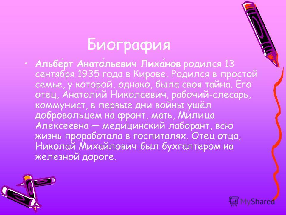 Биография Альберт Анатольевич Лиханов родился 13 сентября 1935 года в Кирове. Родился в простой семье, у которой, однако, была своя тайна. Его отец, Анатолий Николаевич, рабочий-слесарь, коммунист, в первые дни войны ушёл добровольцем на фронт, мать,