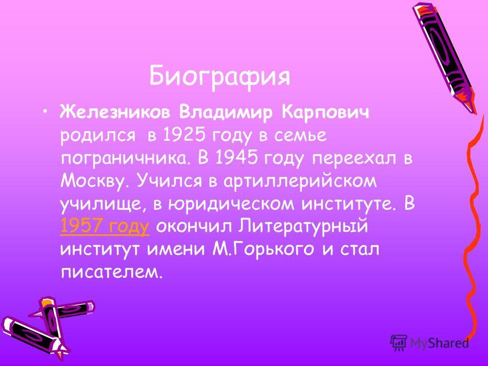 Биография Железников Владимир Карпович родился в 1925 году в семье пограничника. В 1945 году переехал в Москву. Учился в артиллерийском училище, в юридическом институте. В 1957 году окончил Литературный институт имени М.Горького и стал писателем. 195