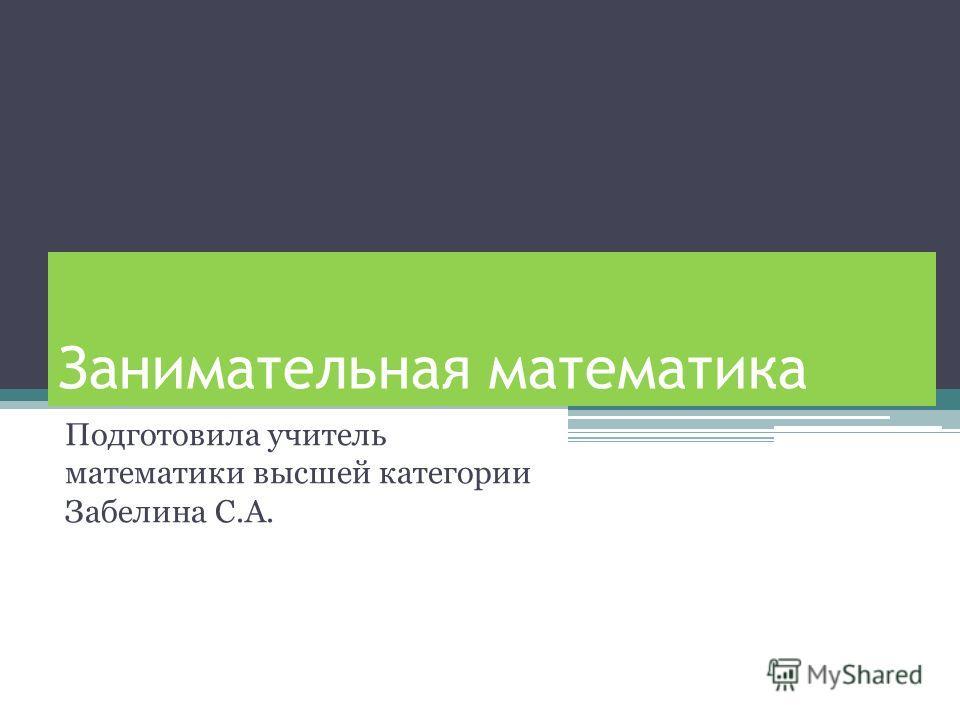 Занимательная математика Подготовила учитель математики высшей категории Забелина С.А.