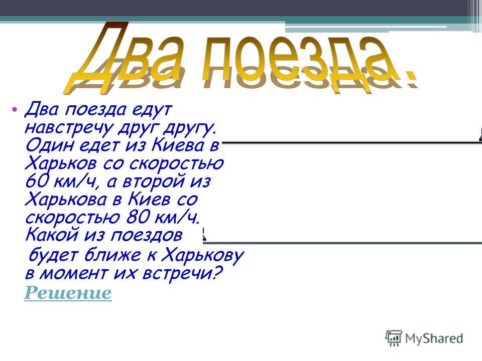 Два поезда едут навстречу друг другу. Один едет из Киева в Харьков со скоростью 60 км/ч, а второй из Харькова в Киев со скоростью 80 км/ч. Какой из поездов будет ближе к Харькову в момент их встречи? Решение