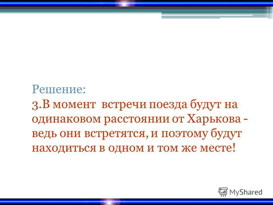 Решение: 3.В момент встречи поезда будут на одинаковом расстоянии от Харькова - ведь они встретятся, и поэтому будут находиться в одном и том же месте!