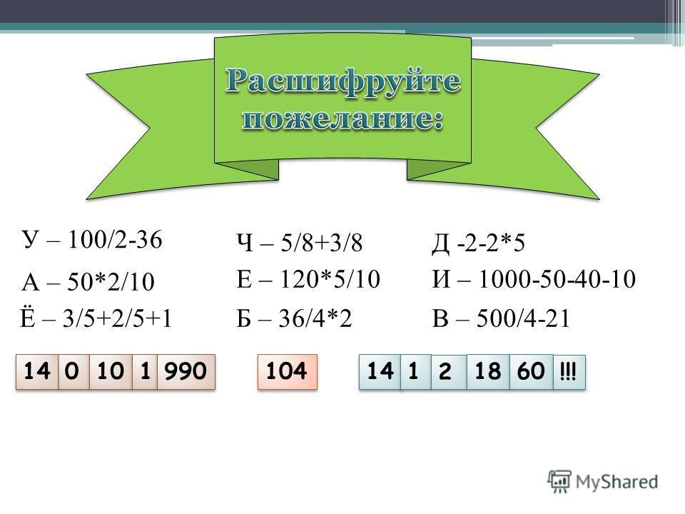 У – 100/2-36 Д -2-2*5 А – 50*2/10 Ч – 5/8+3/8 И – 1000-50-40-10 В – 500/4-21Ё – 3/5+2/5+1Б – 36/4*2 Е – 120*5/10 14 0 0 10 1 1 990 104 14 1 1 2 2 18 60 !!!