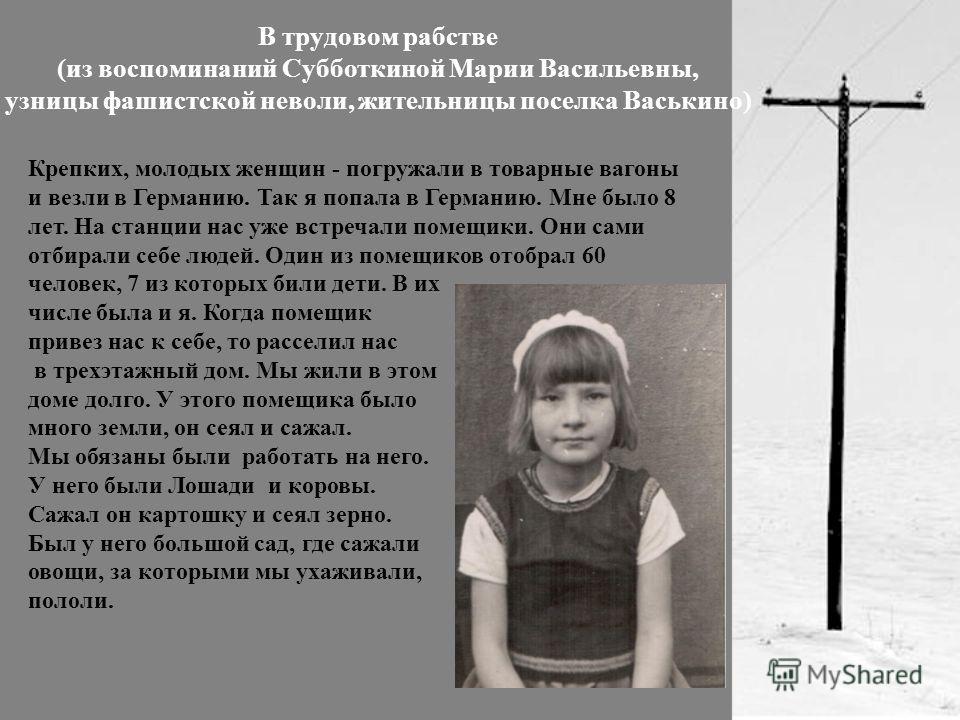 В трудовом рабстве (из воспоминаний Субботкиной Марии Васильевны, узницы фашистской неволи, жительницы поселка Васькино) Крепких, молодых женщин - погружали в товарные вагоны и везли в Германию. Так я попала в Германию. Мне было 8 лет. На станции нас