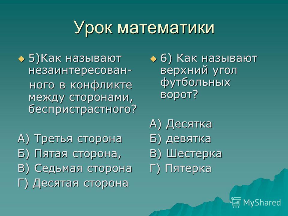 Урок математики 5)Как называют незаинтересован- 5)Как называют незаинтересован- ного в конфликте между сторонами, беспристрастного? ного в конфликте между сторонами, беспристрастного? А) Третья сторона Б) Пятая сторона, В) Седьмая сторона Г) Десятая