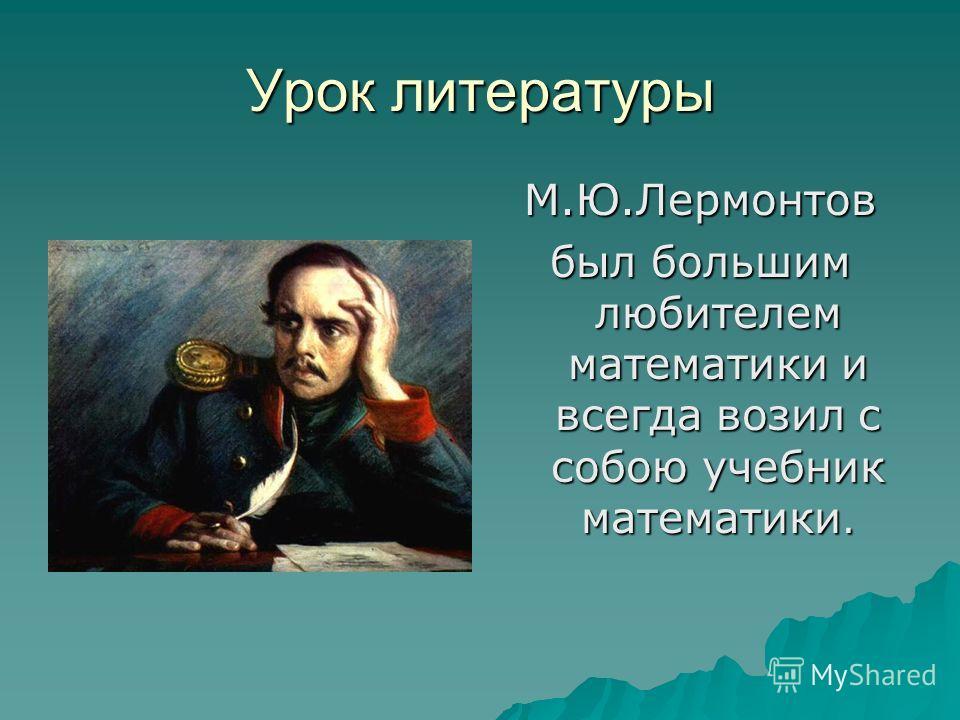 Урок литературы М.Ю.Лермонтов был большим любителем математики и всегда возил с собою учебник математики.