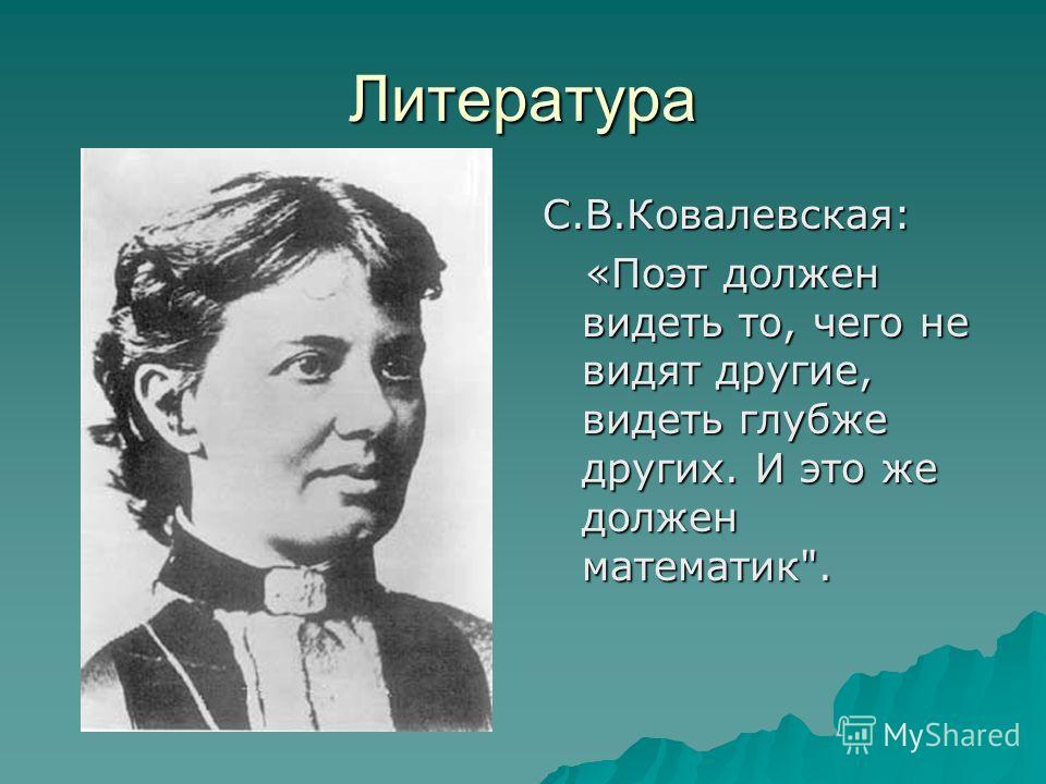 Литература С.В.Ковалевская: «Поэт должен видеть то, чего не видят другие, видеть глубже других. И это же должен математик. «Поэт должен видеть то, чего не видят другие, видеть глубже других. И это же должен математик.