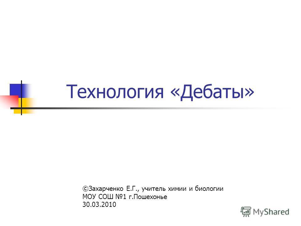 Технология «Дебаты» ©Захарченко Е.Г., учитель химии и биологии МОУ СОШ 1 г.Пошехонье 30.03.2010