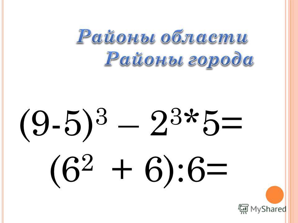 (9-5) 3 – 2 3 *5= (6 2 + 6):6=