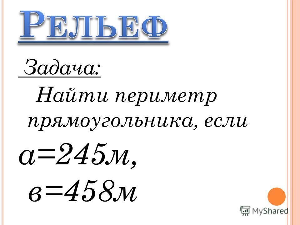 Задача: Найти периметр прямоугольника, если а=245м, в=458м