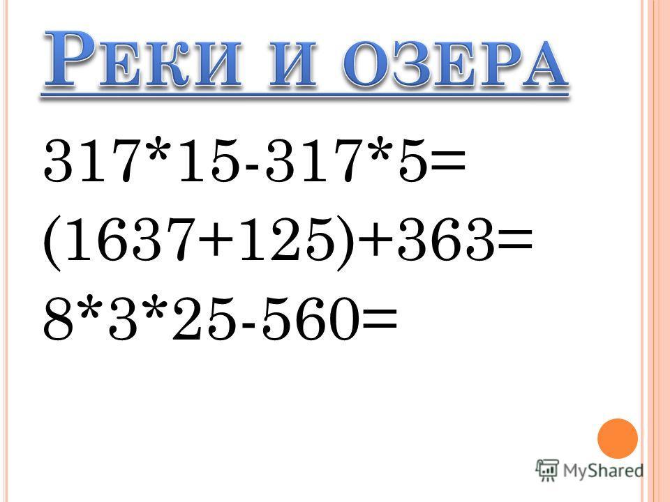 317*15-317*5= (1637+125)+363= 8*3*25-560=