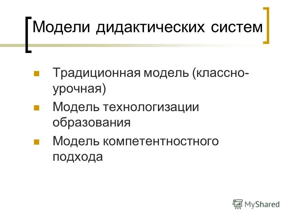 Модели дидактических систем Традиционная модель (классно- урочная) Модель технологизации образования Модель компетентностного подхода