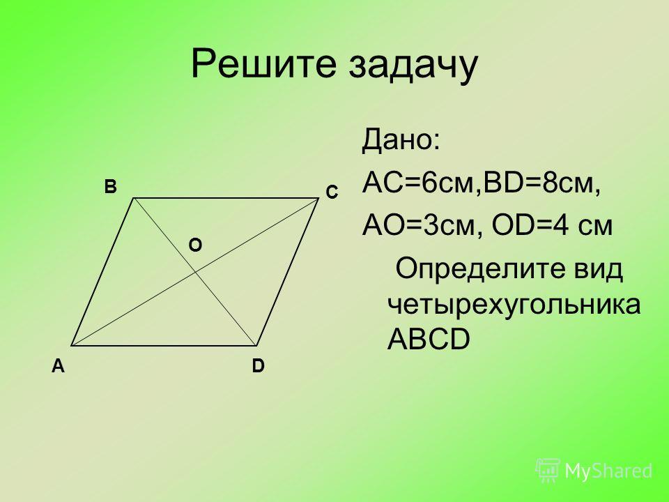 Решите задачу Дано: АС=6см,BD=8см, АО=3см, ОD=4 см Определите вид четырехугольника ABCD О В С DА