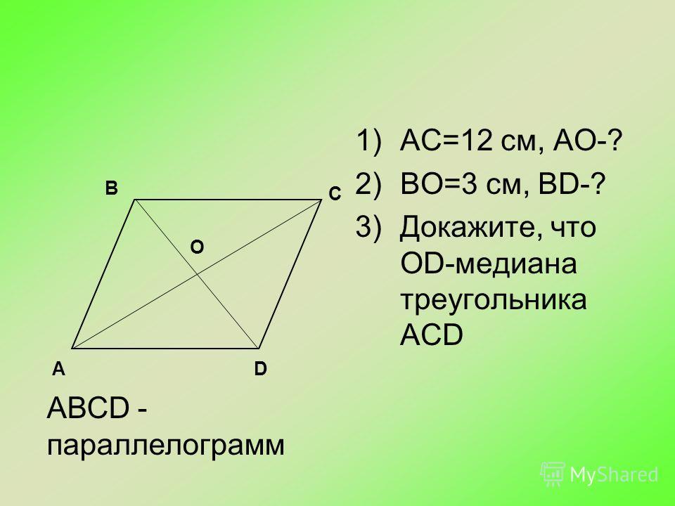 1)АС=12 см, АО-? 2)ВО=3 см, BD-? 3)Докажите, что ОD-медиана треугольника АСD В С DА О АВСD - параллелограмм