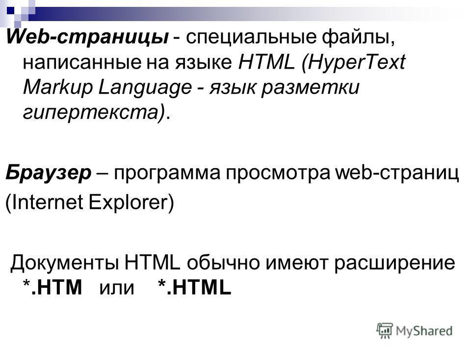 Web-страницы - специальные файлы, написанные на языке HTML (HyperText Markup Language - язык разметки гипертекста). Браузер – программа просмотра web-страниц (Internet Explorer) Документы HTML обычно имеют расширение *.HTM или *.HTML
