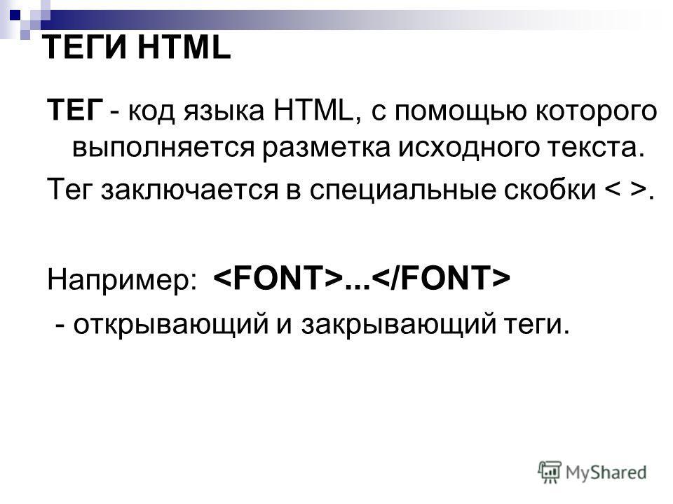 ТЕГИ HTML ТЕГ - код языка HTML, с помощью которого выполняется разметка исходного текста. Тег заключается в специальные скобки. Например:... - открывающий и закрывающий теги.