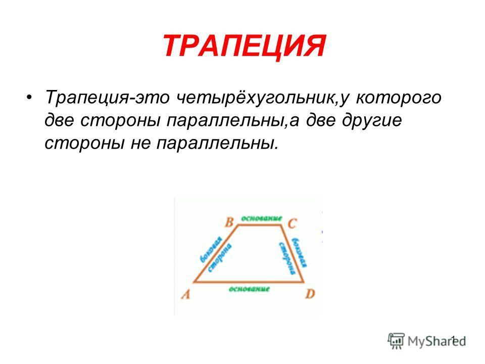 1 ТРАПЕЦИЯ Трапеция-это четырёхугольник,у которого две стороны параллельны,а две другие стороны не параллельны.