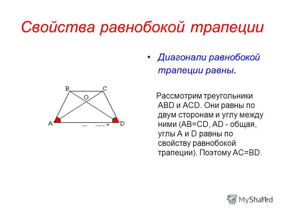 11 Свойства равнобокой трапеции Диагонали равнобокой трапеции равны. Рассмотрим треугольники АВD и ACD. Они равны по двум сторонам и углу между ними (АВ=СD, AD - общая, углы А и D равны по свойству равнобокой трапеции). Поэтому АС=BD.