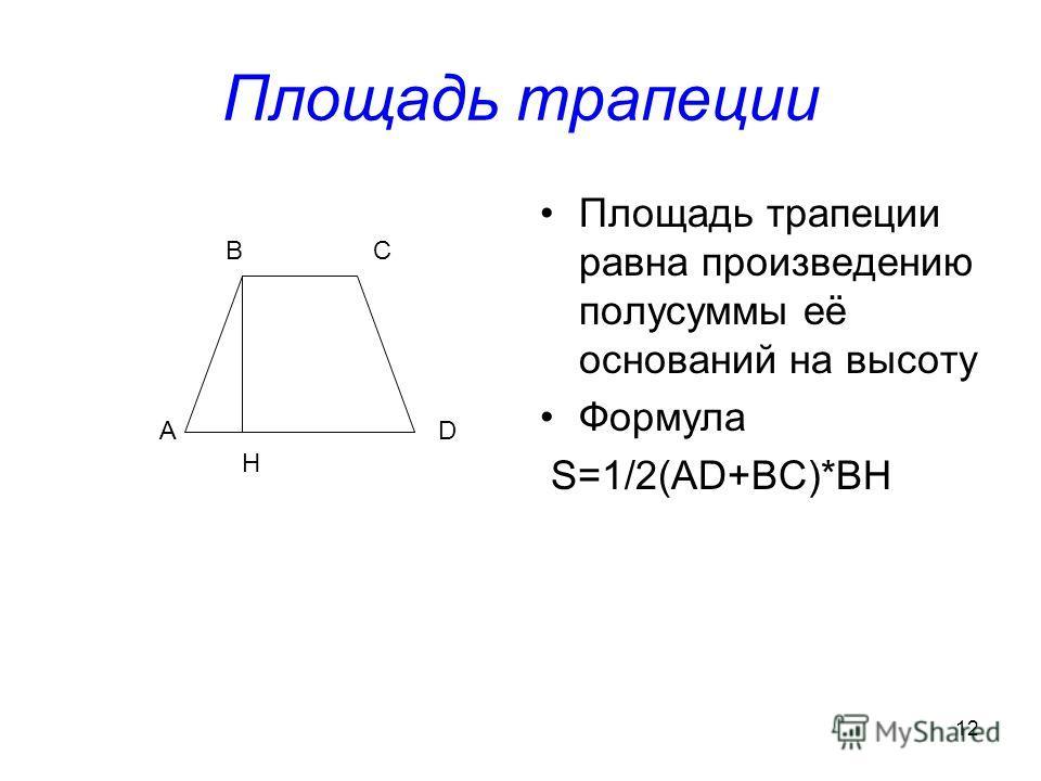 12 Площадь трапеции Площадь трапеции равна произведению полусуммы её оснований на высоту Формула S=1/2(AD+BC)*BH А ВС D H