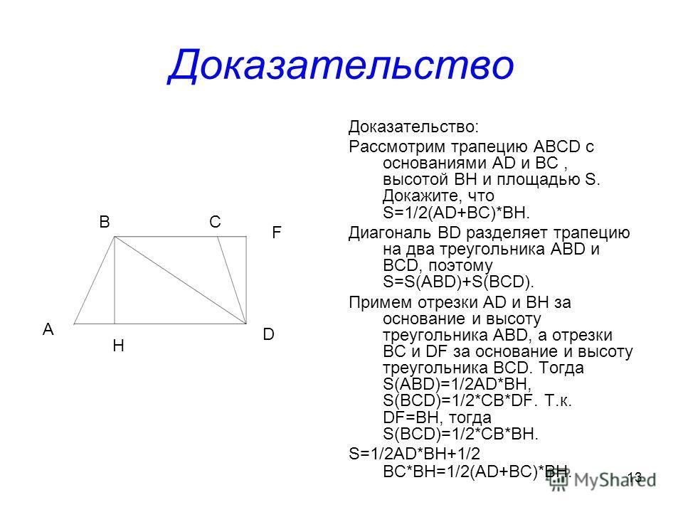 13 Доказательство Доказательство: Рассмотрим трапецию ABCD c основаниями AD и BC, высотой BH и площадью S. Докажите, что S=1/2(AD+BC)*BH. Диагональ BD разделяет трапецию на два треугольника ABD и BCD, поэтому S=S(ABD)+S(BCD). Примем отрезки AD и BH з