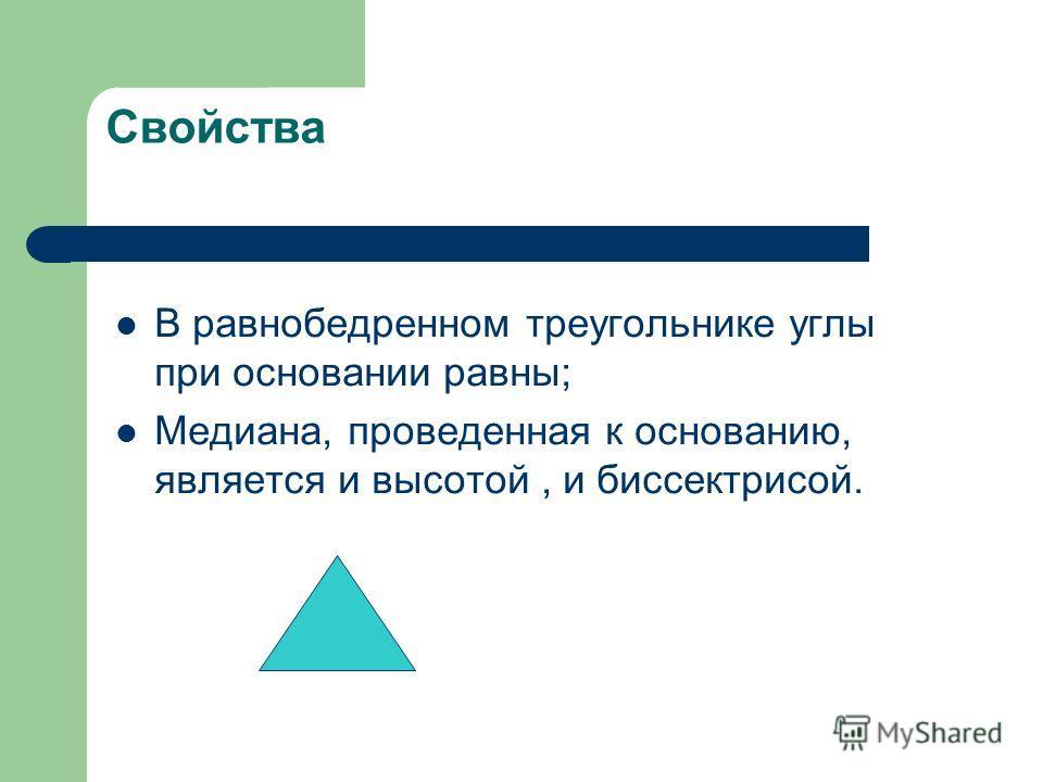 Свойства В равнобедренном треугольнике углы при основании равны; Медиана, проведенная к основанию, является и высотой, и биссектрисой.