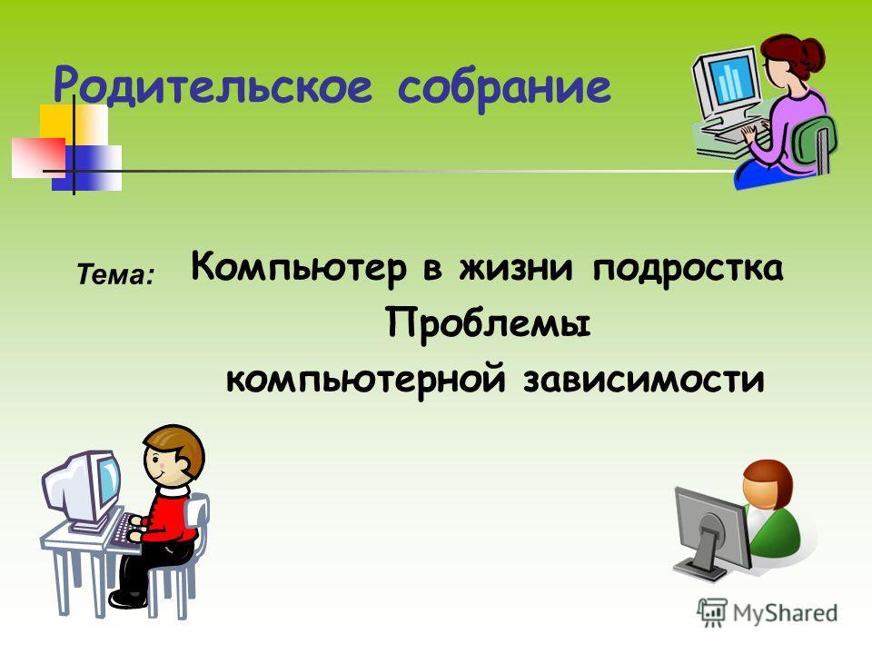 Родительское собрание Компьютер в жизни подростка Проблемы компьютерной зависимости Тема: