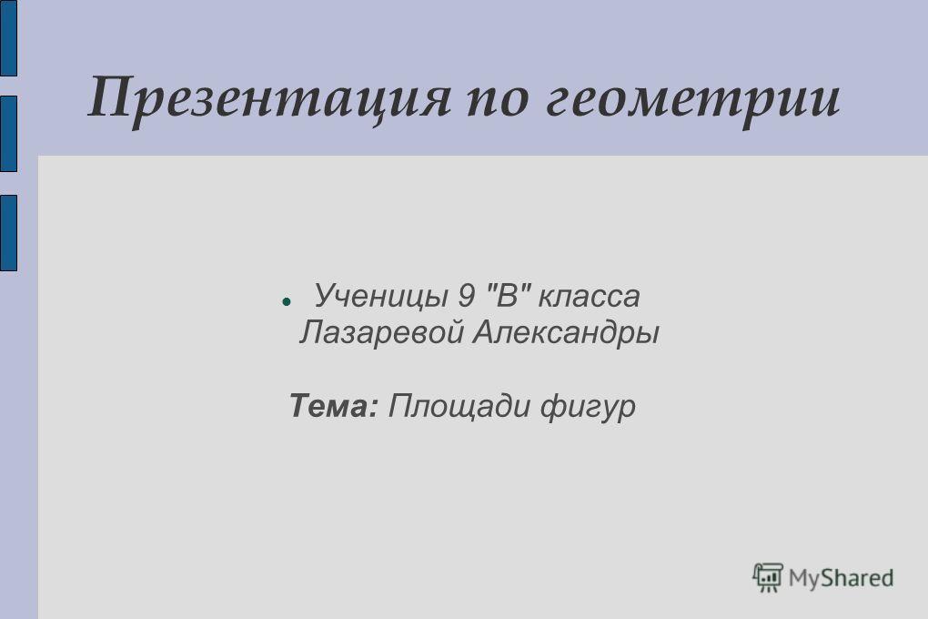 Презентация по геометрии Ученицы 9 В класса Лазаревой Александры Тема: Площади фигур