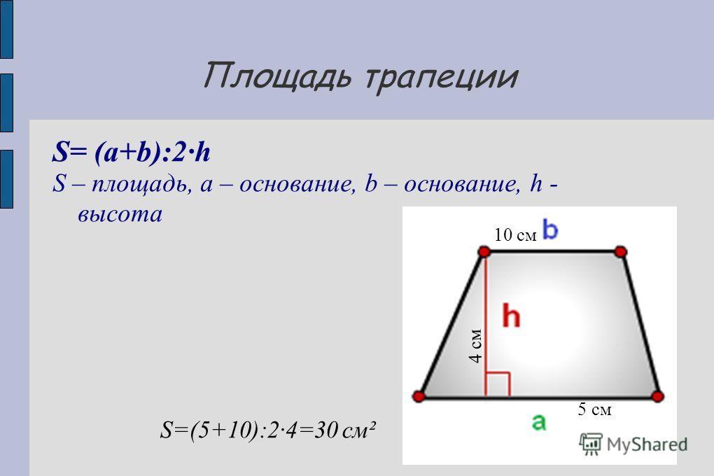 Площадь трапеции S= (a+b):2·h S – площадь, a – основание, b – основание, h - высота S=(5+10):2·4=30 см² 5 см 10 см 4 см