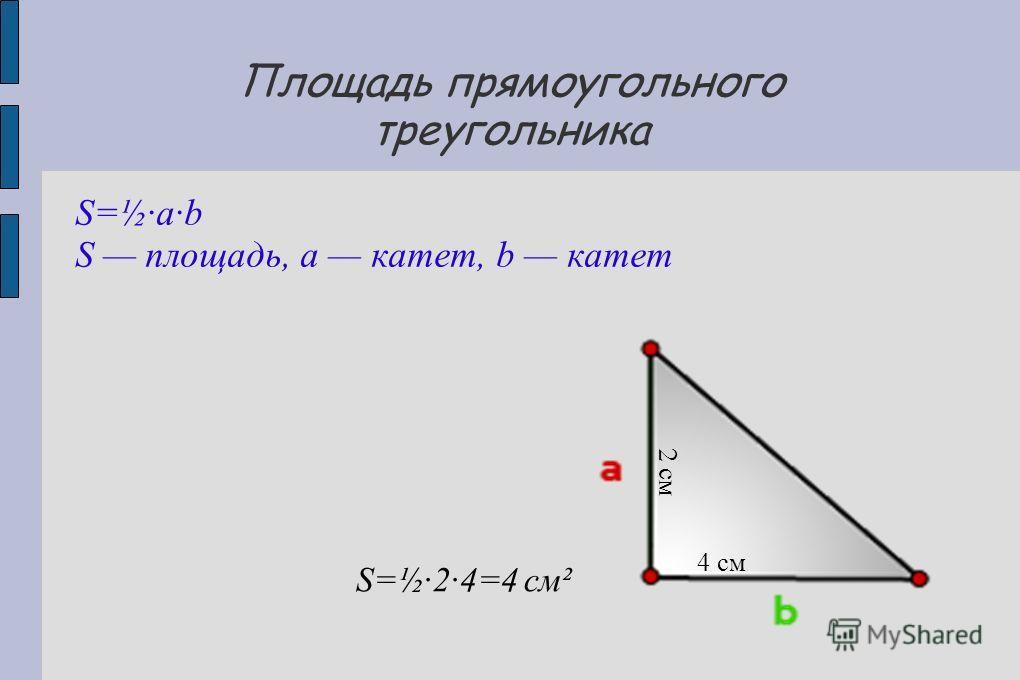Площадь прямоугольного треугольника S=½·a·b S площадь, a катет, b катет 2 см 4 см S=½·2·4=4 см²