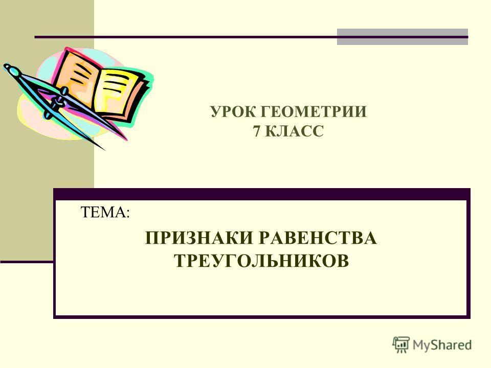 УРОК ГЕОМЕТРИИ 7 КЛАСС ТЕМА: ПРИЗНАКИ РАВЕНСТВА ТРЕУГОЛЬНИКОВ