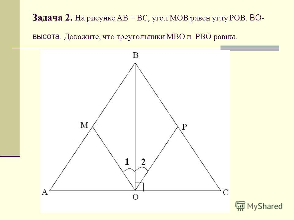 Задача 2. На рисунке АВ = ВС, угол МОВ равен углу РОВ. ВО- высота. Докажите, что треугольники МВО и РВО равны.