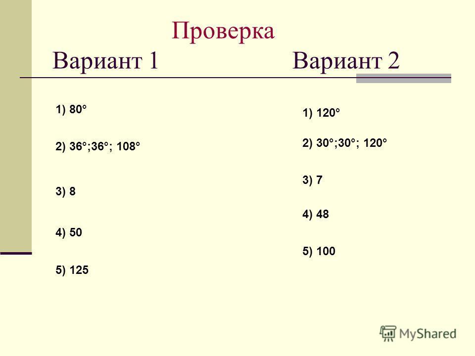 Проверка Вариант 1 Вариант 2 1) 80° 2) 36°;36°; 108° 3) 8 4) 50 5) 125 1) 120° 2) 30°;30°; 120° 3) 7 4) 48 5) 100