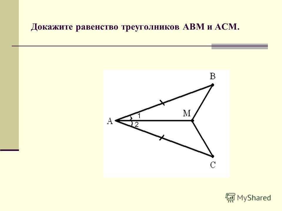 Докажите равенство треуголников АВМ и АСМ. 1 2