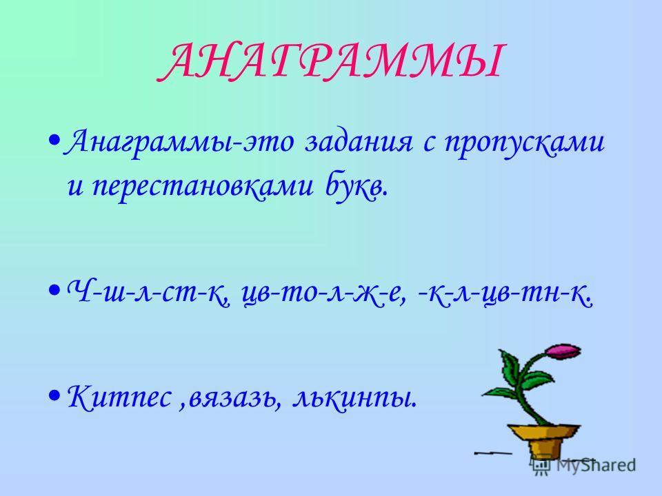АНАГРАММЫ Анаграммы-это задания с пропусками и перестановками букв. Ч-ш-л-ст-к, цв-то-л-ж-е, -к-л-цв-тн-к. Китпес,вязазь, лькинпы.