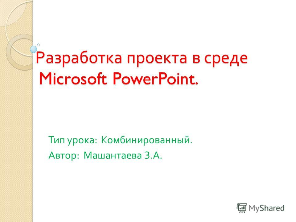 Разработка проекта в среде Microsoft PowerPoint. Тип урока : Комбинированный. Автор : Машантаева З. А.